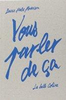 Laurie Halse Anderson, Vous parler de ça, Paris : Éditions Anne Carrière : La belle colère, 2014.