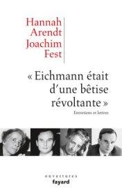 """Hannah Arendt, Joachim Fest, """"Eichmann était d'une bêtise révoltante"""" : entretiens et lettres, Paris : Fayard, 2013."""