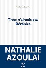 Nathalie Azoulai, Titus n'aimait pas Bérénice, Paris : P.O.L, 2015.