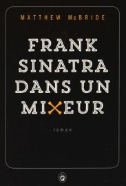 Matthew McBride, Frank Sinatra dans un mixeur, Paris : Gallmeister, 2015.