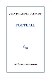 Jean-Philippe Toussaint, Football, Paris : Les Editions de Minuit, 2015.