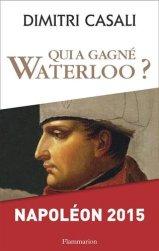 Dimitri Casali, Qui a gagné Waterloo? : Napoléon 2015, Paris : Flammarion, 2015.